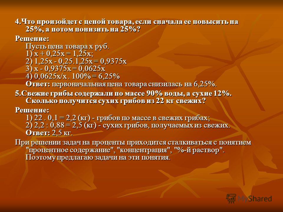 4.Что произойдет с ценой товара, если сначала ее повысить на 25%, а потом понизить на 25%? Решение: Пусть цена товара х руб. 1) х + 0,25х = 1,25х; 2) 1,25х - 0,25.1,25х = 0,9375х 3) х - 0,9375х = 0,0625х 4) 0,0625х/х. 100% = 6,25% Ответ: первоначальн
