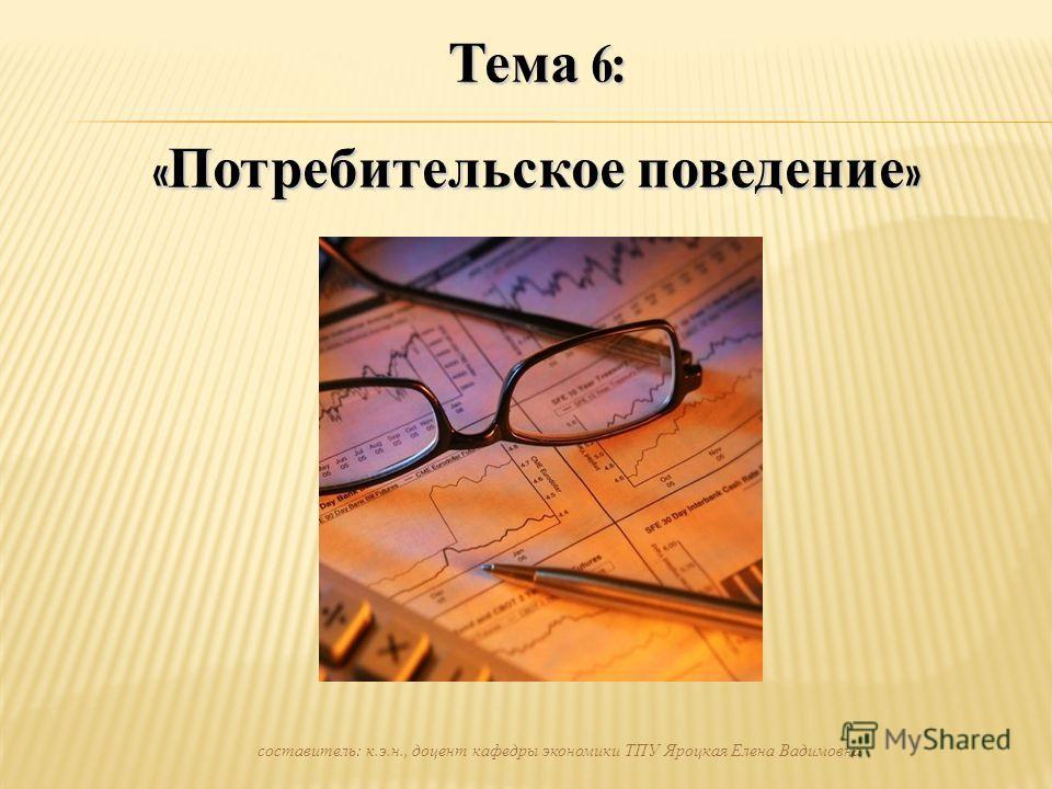 Тема 6: « Потребительское поведение » составитель: к.э.н., доцент кафедры экономики ТПУ Яроцкая Елена Вадимовна