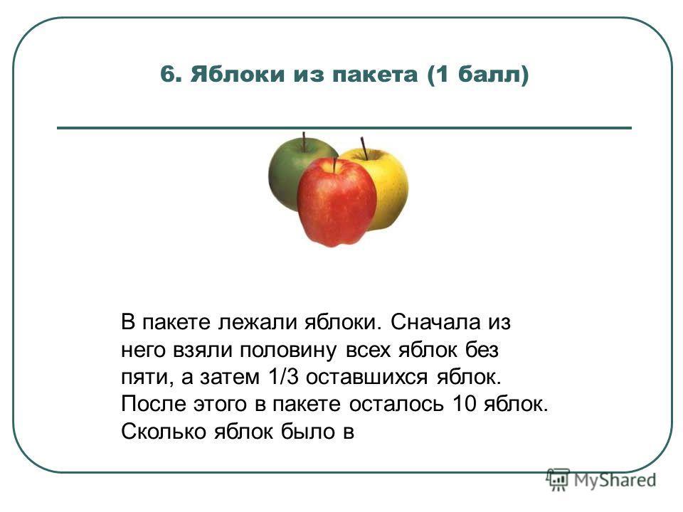 6. Яблоки из пакета (1 балл) В пакете лежали яблоки. Сначала из него взяли половину всех яблок без пяти, а затем 1/3 оставшихся яблок. После этого в пакете осталось 10 яблок. Сколько яблок было в