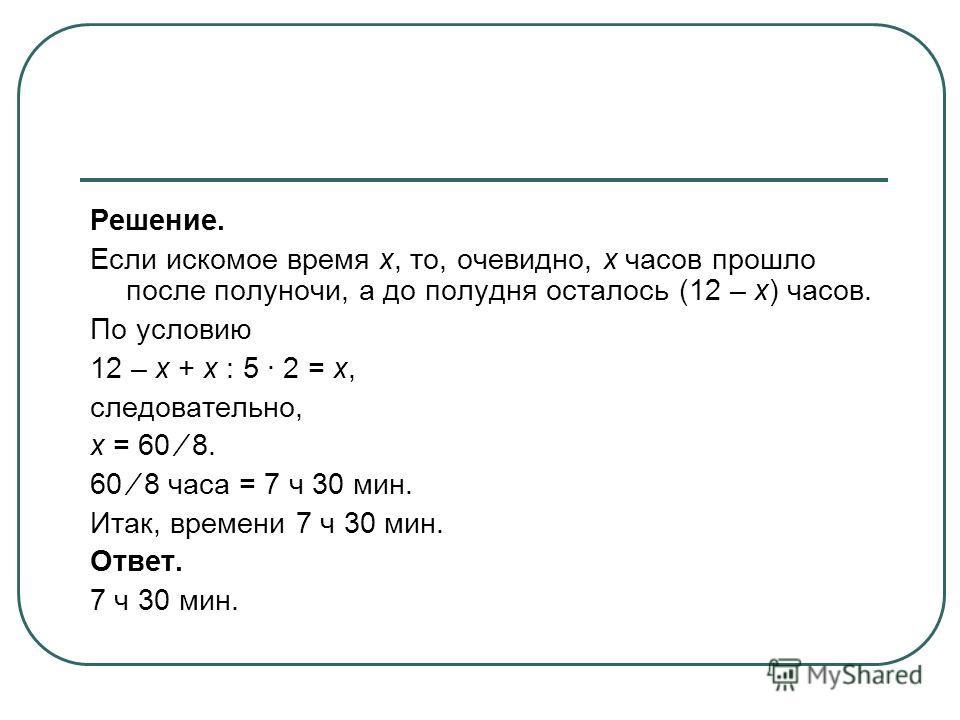 Решение. Если искомое время х, то, очевидно, х часов прошло после полуночи, а до полудня осталось (12 – х) часов. По условию 12 – х + х : 5 · 2 = х, следовательно, х = 60 8. 60 8 часа = 7 ч 30 мин. Итак, времени 7 ч 30 мин. Ответ. 7 ч 30 мин.