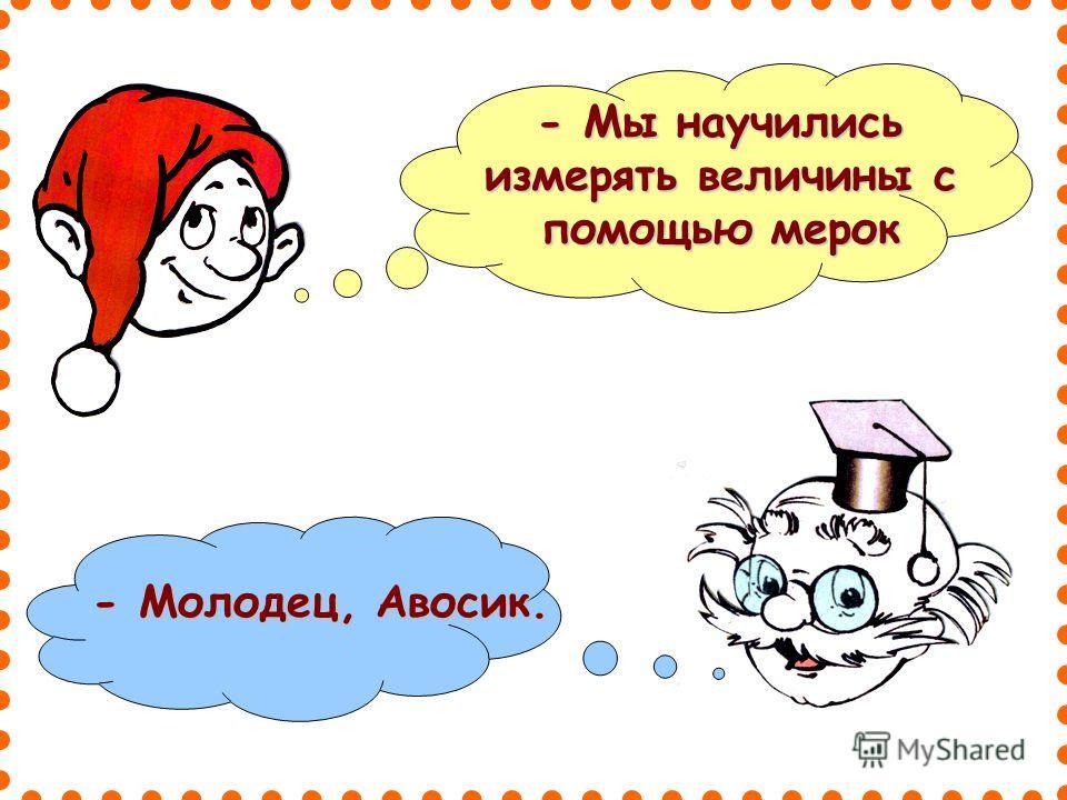 - Мы научились измерять величины с помощью мерок - Молодец, Авосик.