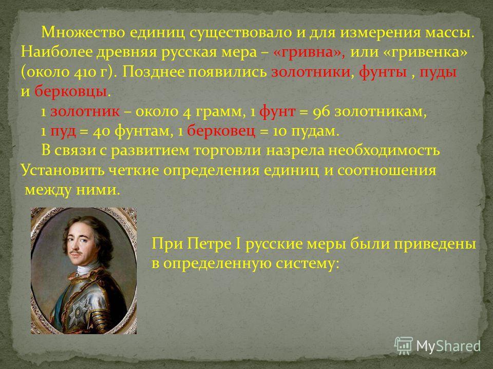 Множество единиц существовало и для измерения массы. Наиболее древняя русская мера – «гривна», или «гривенка» (около 410 г). Позднее появились золотники, фунты, пуды и берковцы. 1 золотник – около 4 грамм, 1 фунт = 96 золотникам, 1 пуд = 40 фунтам, 1