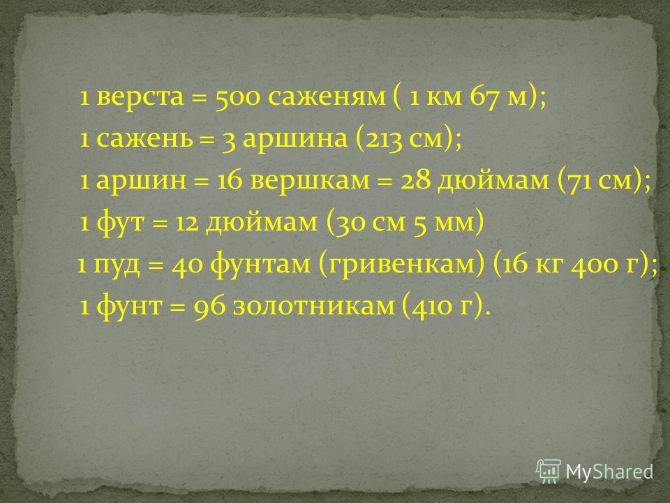 1 верста = 500 саженям ( 1 км 67 м); 1 сажень = 3 аршина (213 см); 1 аршин = 16 вершкам = 28 дюймам (71 см); 1 фут = 12 дюймам (30 см 5 мм) 1 пуд = 40 фунтам (гривенкам) (16 кг 400 г); 1 фунт = 96 золотникам (410 г).