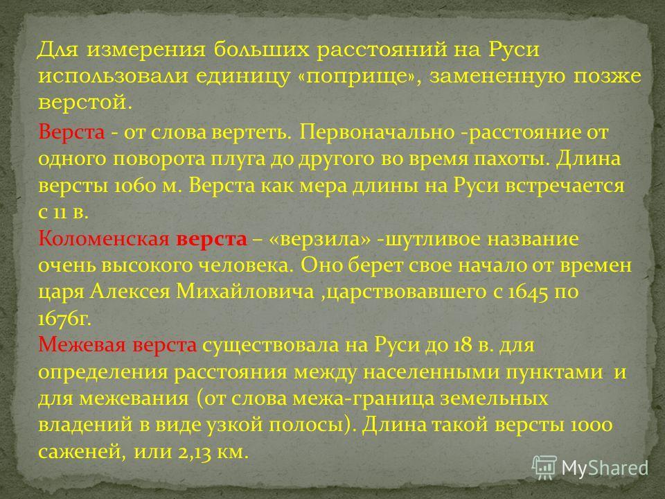 Для измерения больших расстояний на Руси использовали единицу «поприще», замененную позже верстой. Верста - от слова вертеть. Первоначально -расстояние от одного поворота плуга до другого во время пахоты. Длина версты 1060 м. Верста как мера длины на