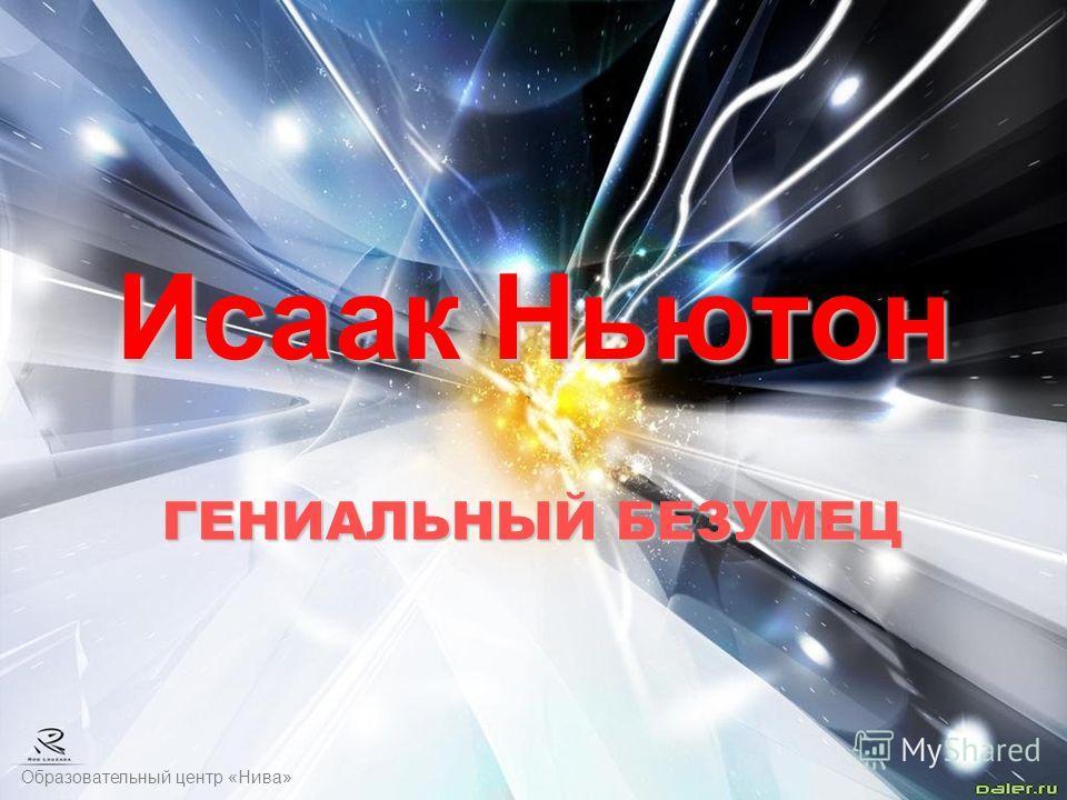 Образовательный центр «Нива» Исаак Ньютон ГЕНИАЛЬНЫЙ БЕЗУМЕЦ