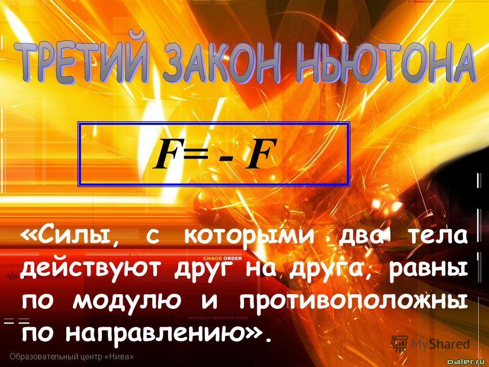 Образовательный центр «Нива» «Силы, с которыми два тела действуют друг на друга, равны по модулю и противоположны по направлению». F= - F