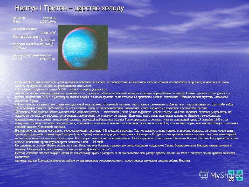 26 Нептун і Тритон – царство холоду Діаметр 48600 км Маса 1,03*10 26 кг Середня густина 2300 кг/м 3 Період обертання 16 г 03 хв Середня відстань від Сонця 30,06 а.о Період обертання навколо Сонця 164,7 року Открытие Нептуна было своего рода триумфом