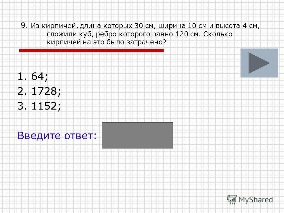 9. Из кирпичей, длина которых 30 см, ширина 10 см и высота 4 см, сложили куб, ребро которого равно 120 см. Сколько кирпичей на это было затрачено? 1. 64; 2. 1728; 3. 1152; Введите ответ: