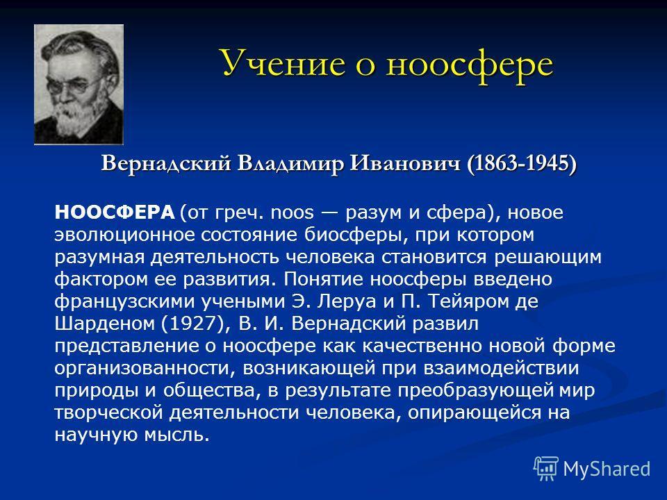 Учение о ноосфере Вернадский Владимир Иванович (1863-1945) НООСФЕРА (от греч. noos разум и сфера), новое эволюционное состояние биосферы, при котором разумная деятельность человека становится решающим фактором ее развития. Понятие ноосферы введено фр