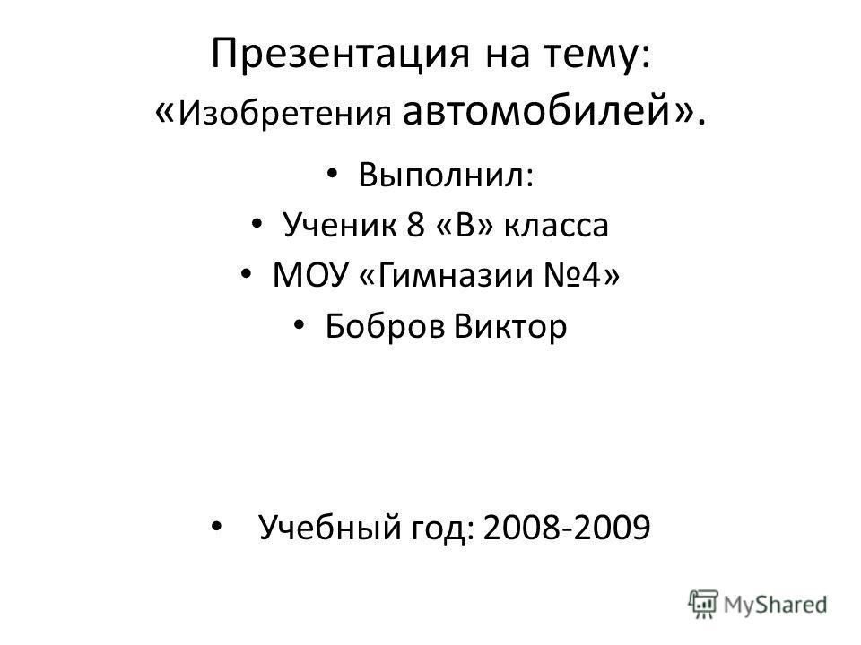 Презентация на тему: « Изобретения автомобилей». Выполнил: Ученик 8 «В» класса МОУ «Гимназии 4» Бобров Виктор Учебный год: 2008-2009