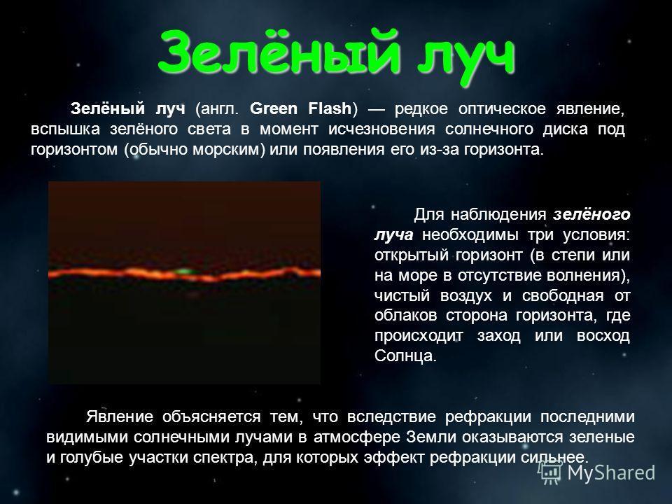 Зелёный луч Зелёный луч (англ. Green Flash) редкое оптическое явление, вспышка зелёного света в момент исчезновения солнечного диска под горизонтом (обычно морским) или появления его из-за горизонта. Для наблюдения зелёного луча необходимы три услови