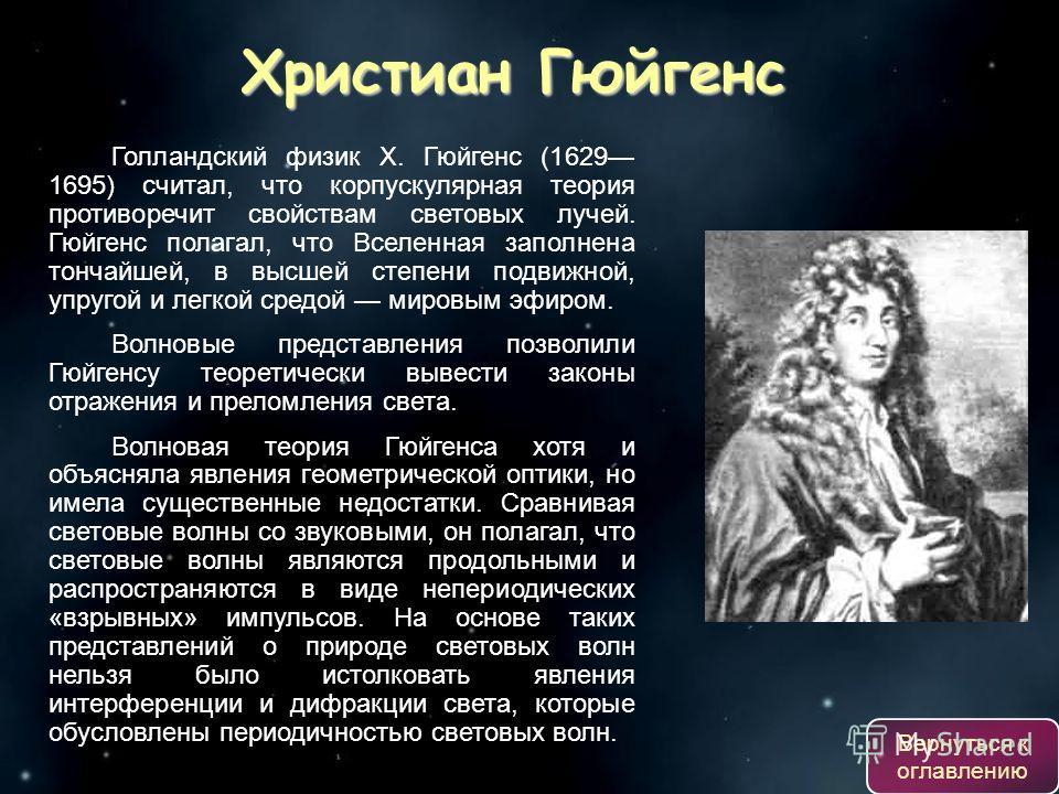 Голландский физик X. Гюйгенс (1629 1695) считал, что корпускулярная теория противоречит свойствам световых лучей. Гюйгенс полагал, что Вселенная заполнена тончайшей, в высшей степени подвижной, упругой и легкой средой мировым эфиром. Волновые предста