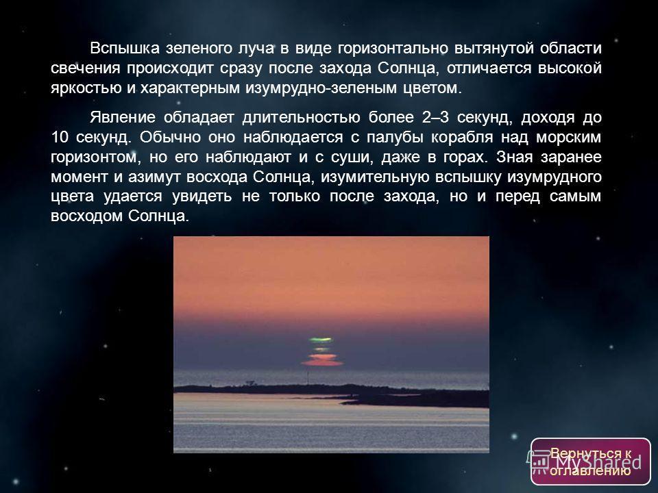 Вспышка зеленого луча в виде горизонтально вытянутой области свечения происходит сразу после захода Солнца, отличается высокой яркостью и характерным изумрудно-зеленым цветом. Явление обладает длительностью более 2–3 секунд, доходя до 10 секунд. Обыч