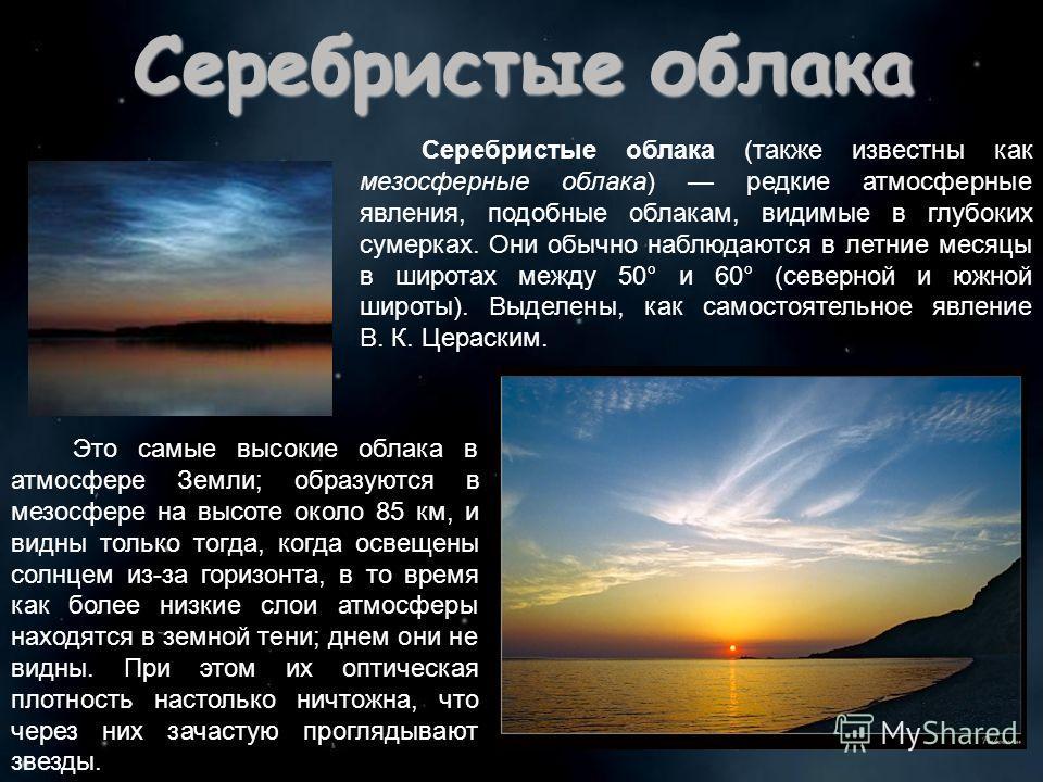 Серебристые облака Серебристые облака (также известны как мезосферные облака) редкие атмосферные явления, подобные облакам, видимые в глубоких сумерках. Они обычно наблюдаются в летние месяцы в широтах между 50° и 60° (северной и южной широты). Выдел