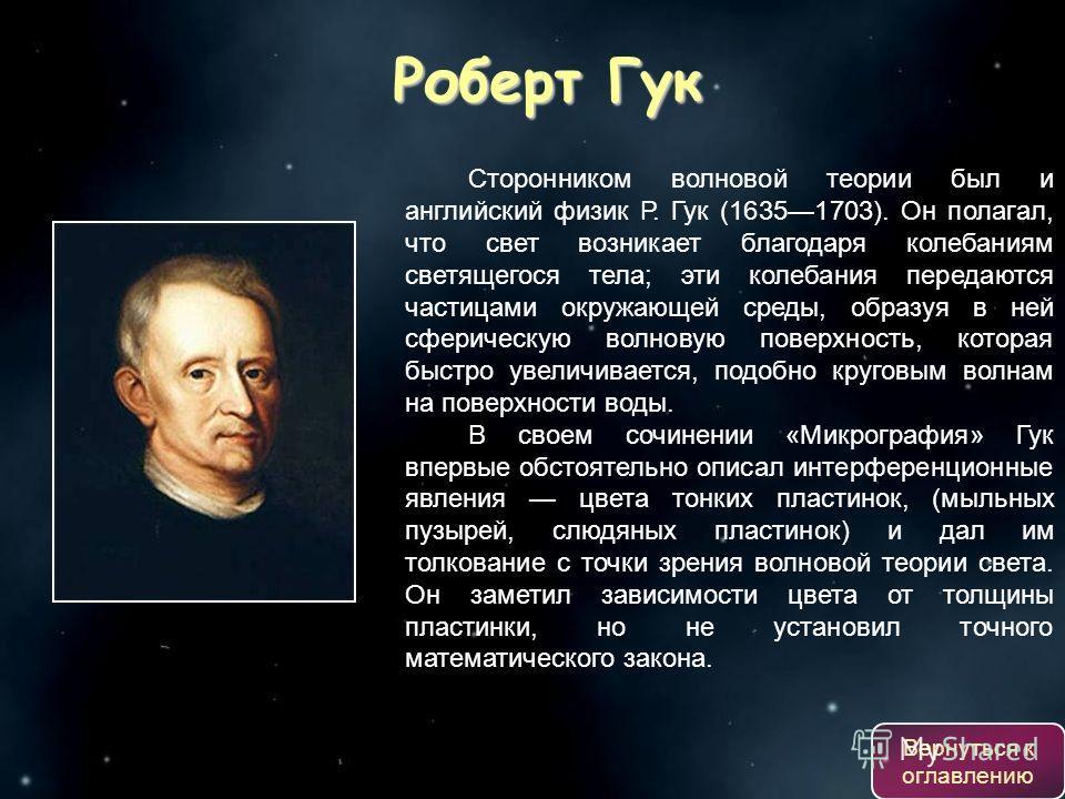 Сторонником волновой теории был и английский физик Р. Гук (16351703). Он полагал, что свет возникает благодаря колебаниям светящегося тела; эти колебания передаются частицами окружающей среды, образуя в ней сферическую волновую поверхность, которая б