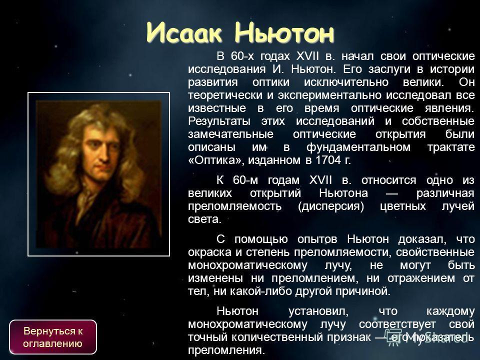 В 60-х годах XVII в. начал свои оптические исследования И. Ньютон. Его заслуги в истории развития оптики исключительно велики. Он теоретически и экспериментально исследовал все известные в его время оптические явления. Результаты этих исследований и