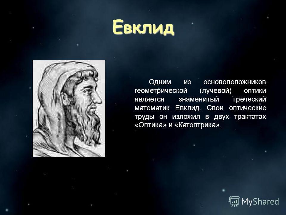 Одним из основоположников геометрической (лучевой) оптики является знаменитый греческий математик Евклид. Свои оптические труды он изложил в двух трактатах «Оптика» и «Катоптрика». Евклид