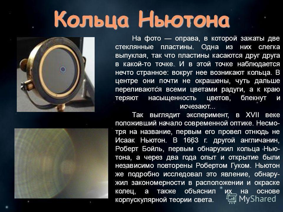 Кольца Ньютона На фото оправа, в которой зажаты две стеклянные пластины. Одна из них слегка выпуклая, так что пластины касаются друг друга в какой-то точке. И в этой точке наблюдается нечто странное: вокруг нее возникают кольца. В центре они почти не
