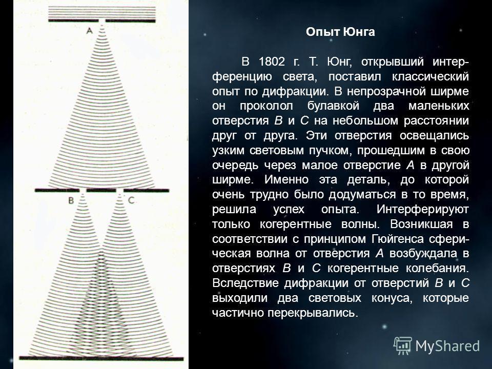 Опыт Юнга В 1802 г. Т. Юнг, открывший интер- ференцию света, поставил классический опыт по дифракции. В непрозрачной ширме он проколол булавкой два маленьких отверстия B и С на небольшом расстоянии друг от друга. Эти отверстия освещались узким светов