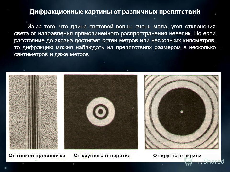 Дифракционные картины от различных препятствий Из-за того, что длина световой волны очень мала, угол отклонения света от направления прямолинейного распространения невелик. Но если расстояние до экрана достигает сотен метров или нескольких километров