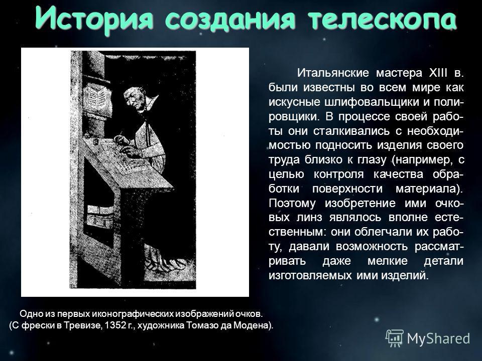 История создания телескопа Итальянские мастера XIII в. были известны во всем мире как искусные шлифовальщики и поли- ровщики. В процессе своей рабо- ты они сталкивались с необходи- мостью подносить изделия своего труда близко к глазу (например, с цел