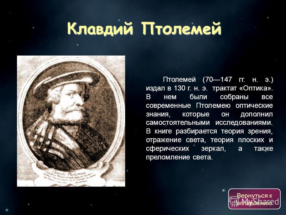 Птолемей (70147 гг. н. э.) издал в 130 г. н. э. трактат «Оптика». В нем были собраны все современные Птолемею оптические знания, которые он дополнил самостоятельными исследованиями. В книге разбирается теория зрения, отражение света, теория плоских и