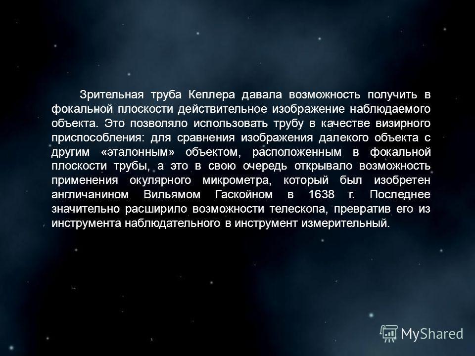Зрительная труба Кеплера давала возможность получить в фокальной плоскости действительное изображение наблюдаемого объекта. Это позволяло использовать трубу в качестве визирного приспособления: для сравнения изображения далекого объекта с другим «эта