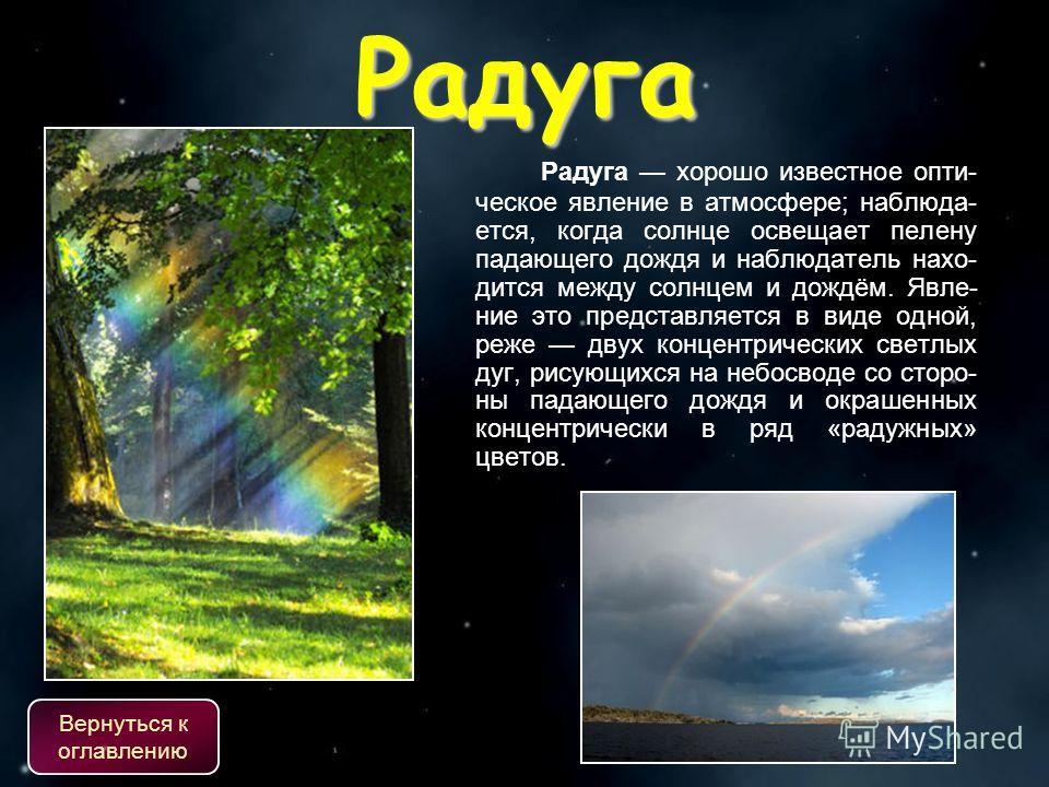 Радуга Радуга хорошо известное опти- ческое явление в атмосфере; наблюда- ется, когда солнце освещает пелену падающего дождя и наблюдатель нахо- дится между солнцем и дождём. Явле- ние это представляется в виде одной, реже двух концентрических светлы