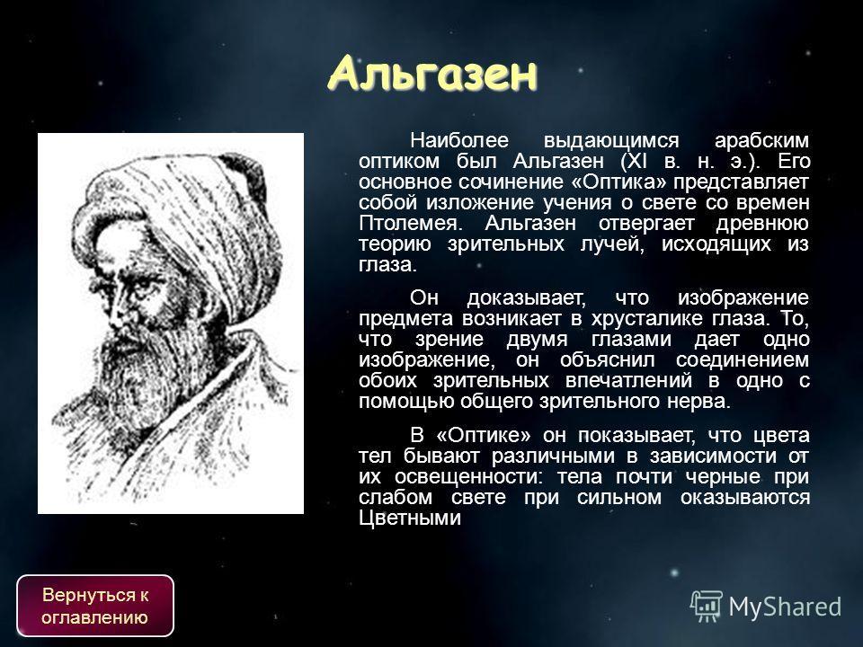 Наиболее выдающимся арабским оптиком был Альгазен (XI в. н. э.). Его основное сочинение «Оптика» представляет собой изложение учения о свете со времен Птолемея. Альгазен отвергает древнюю теорию зрительных лучей, исходящих из глаза. Он доказывает, чт