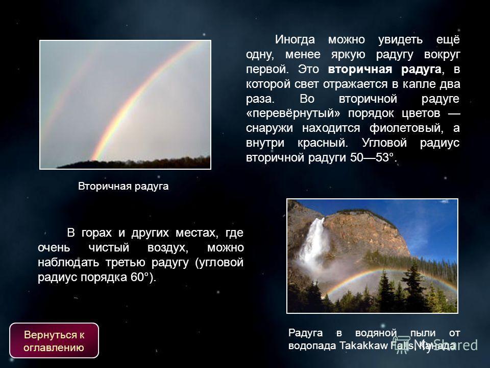 Вторичная радуга Иногда можно увидеть ещё одну, менее яркую радугу вокруг первой. Это вторичная радуга, в которой свет отражается в капле два раза. Во вторичной радуге «перевёрнутый» порядок цветов снаружи находится фиолетовый, а внутри красный. Угло