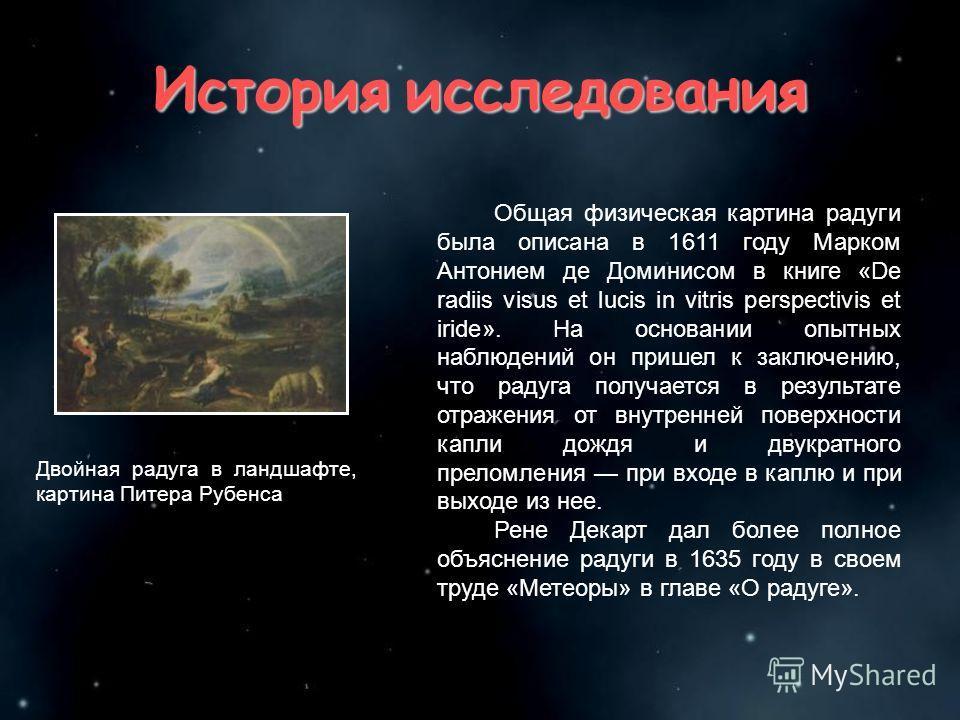 История исследования Общая физическая картина радуги была описана в 1611 году Марком Антонием де Доминисом в книге «De radiis visus et lucis in vitris perspectivis et iride». На основании опытных наблюдений он пришел к заключению, что радуга получает