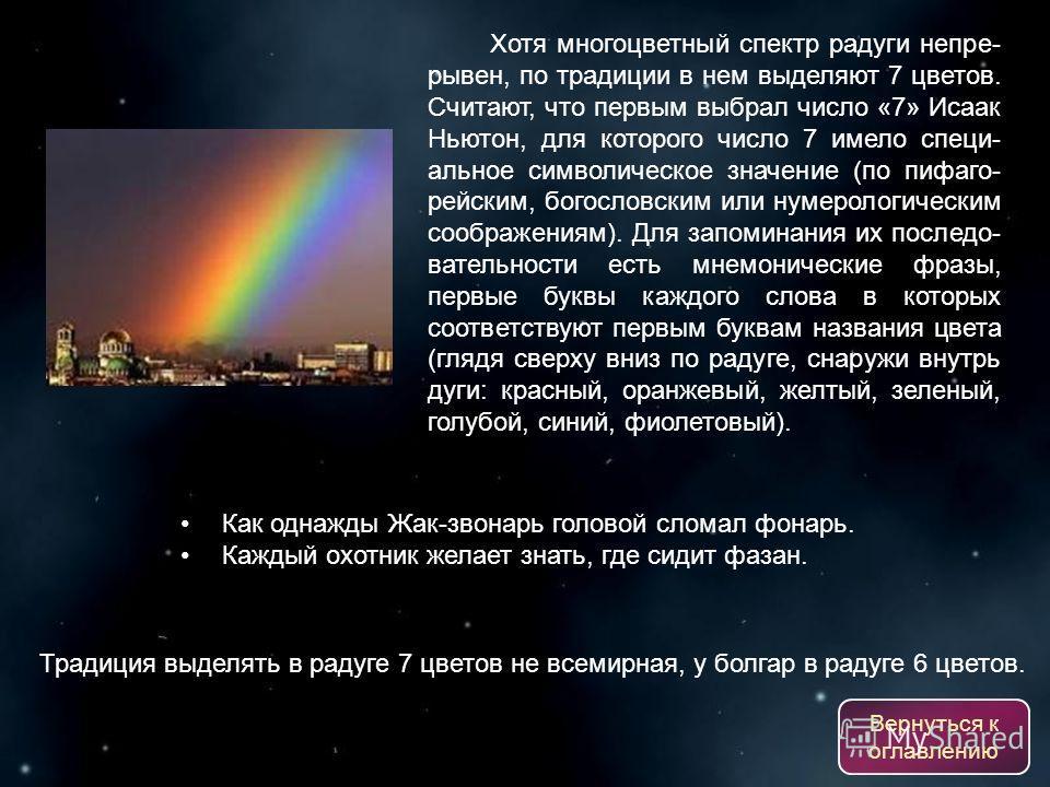 Хотя многоцветный спектр радуги непре- рывен, по традиции в нем выделяют 7 цветов. Считают, что первым выбрал число «7» Исаак Ньютон, для которого число 7 имело специ- альное символическое значение (по пифаго- рейским, богословским или нумерологическ