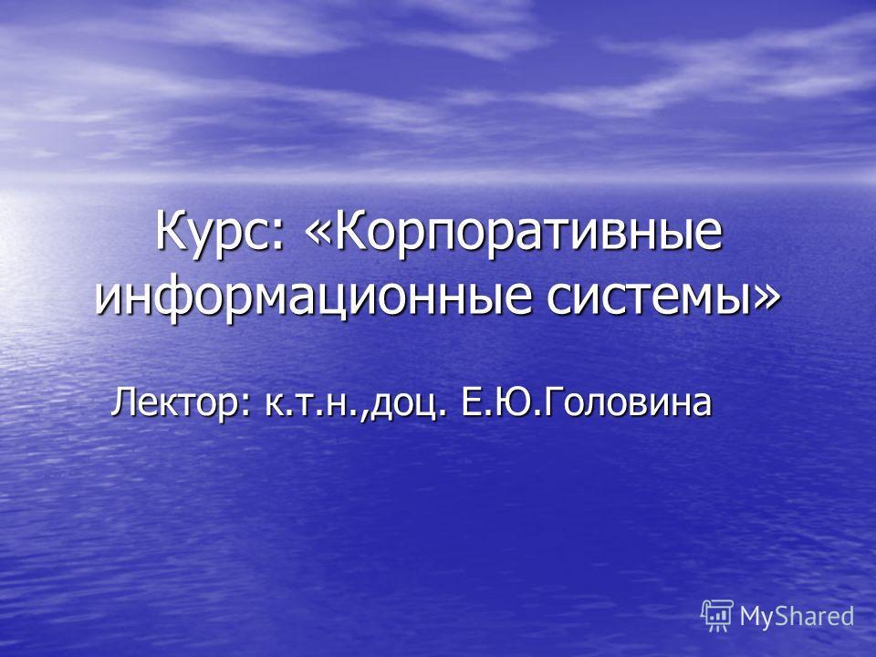 Курс: «Корпоративные информационные системы» Лектор: к.т.н.,доц. Е.Ю.Головина