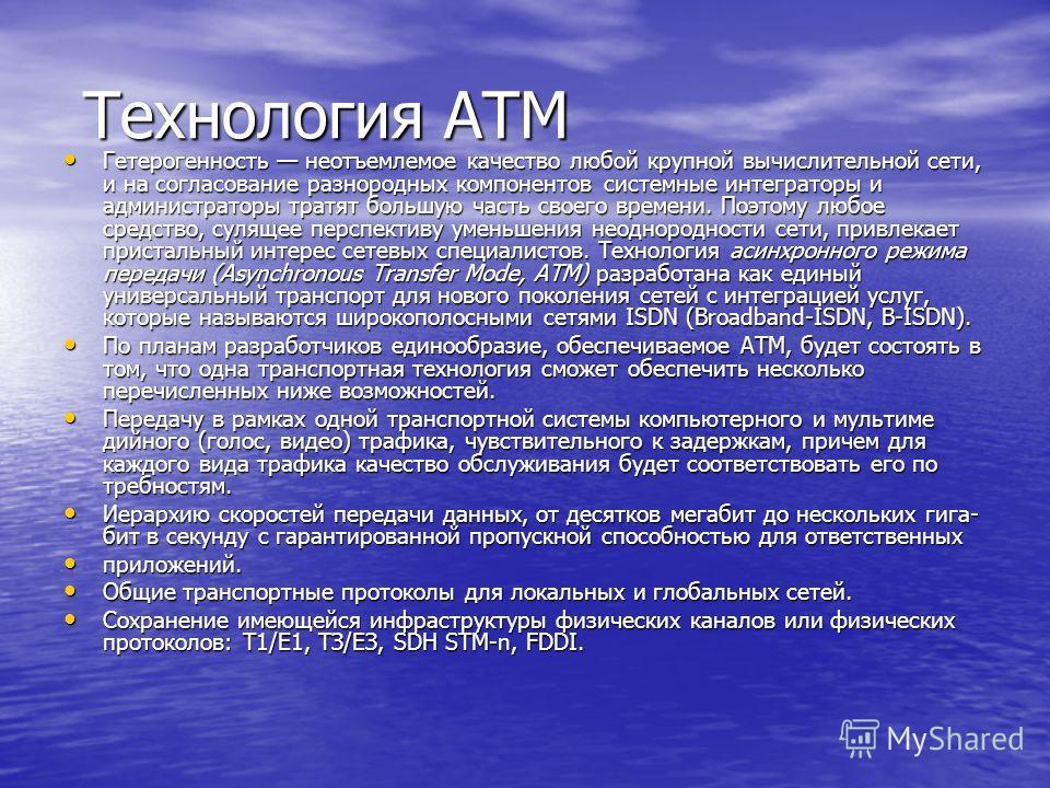 Технология ATM Технология ATM Гетерогенность неотъемлемое качество любой крупной вычислительной сети, и на согласование разнородных компонентов системные интеграторы и администраторы тратят большую часть своего времени. Поэтому любое средство, сулящ