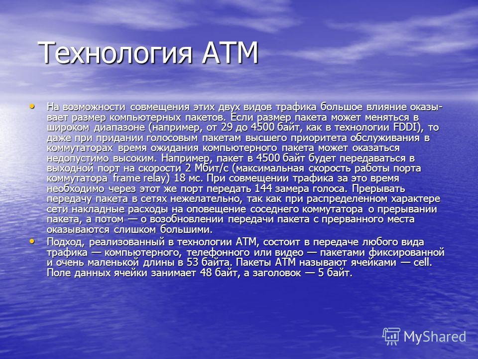 Технология ATM Технология ATM На возможности совмещения этих двух видов трафика большое влияние оказы вает размер компьютерных пакетов. Если размер пакета может меняться в широком диапазоне (например, от 29 до 4500 байт, как в технологии FDDI), то