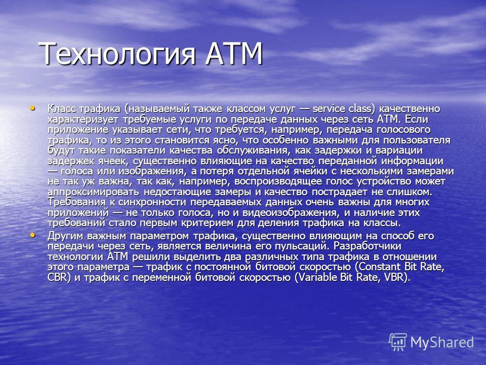 Технология ATM Технология ATM Класс трафика (называемый также классом услуг service class) качественно характеризует требуемые услуги по передаче данных через сеть ATM. Если приложение указывает сети, что требуется, например, передача голосового тра