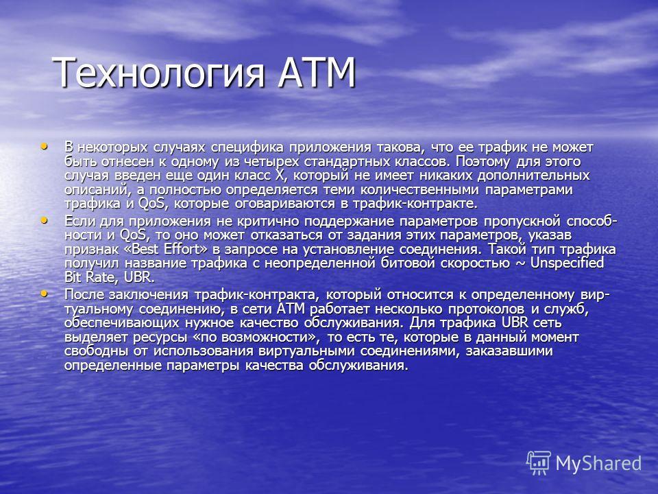 Технология ATM Технология ATM В некоторых случаях специфика приложения такова, что ее трафик не может быть отнесен к одному из четырех стандартных классов. Поэтому для этого случая введен еще один класс X, который не имеет никаких дополнительных опис