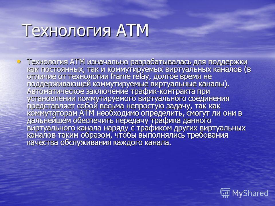 Технология ATM Технология ATM Технология ATM изначально разрабатывалась для поддержки как постоянных, так и коммутируемых виртуальных каналов (в отличие от технологии frame relay, долгое время не поддерживающей коммутируемые виртуальные каналы). Авто