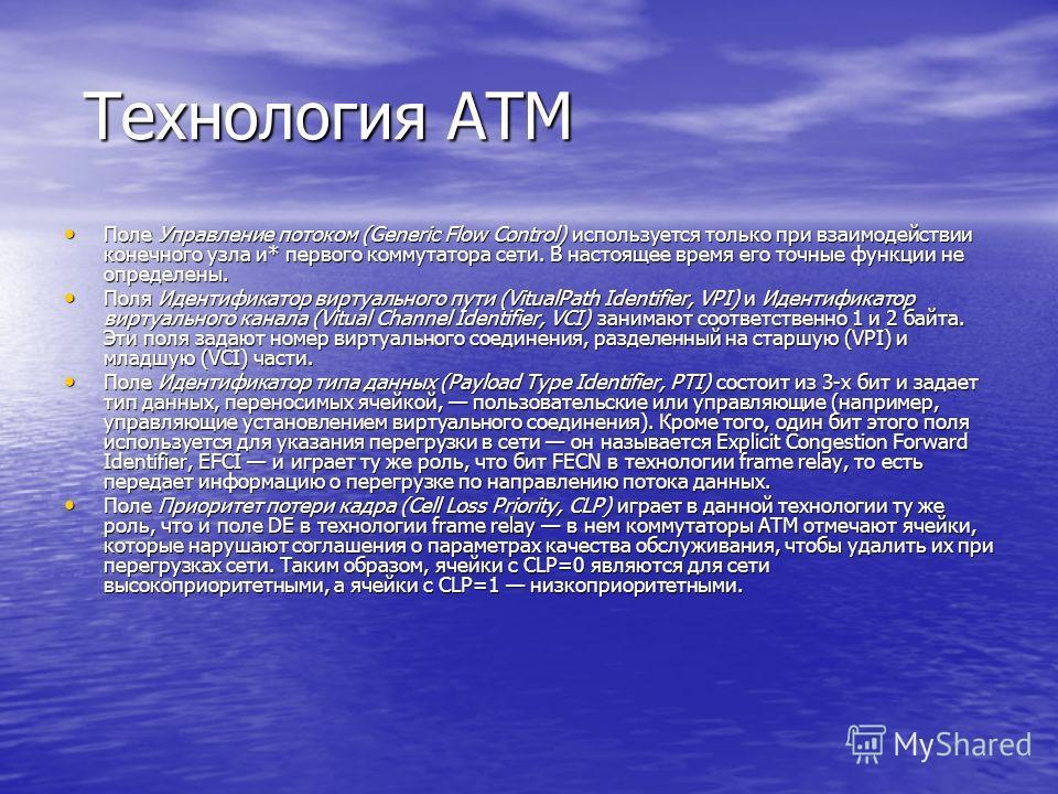 Технология ATM Технология ATM Поле Управление потоком (Generic Flow Control) используется только при взаимодействии конечного узла и* первого коммутатора сети. В настоящее время его точные функции не определены. Поле Управление потоком (Generic Flow