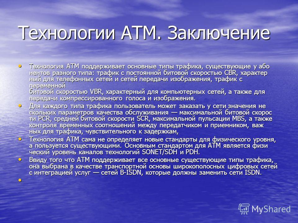 Технологии ATM. Заключение Технология ATM поддерживает основные типы трафика, существующие у або нентов разного типа: трафик с постоянной битовой скоростью CBR, характер ный для телефонных сетей и сетей передачи изображения, трафик с переменной бит