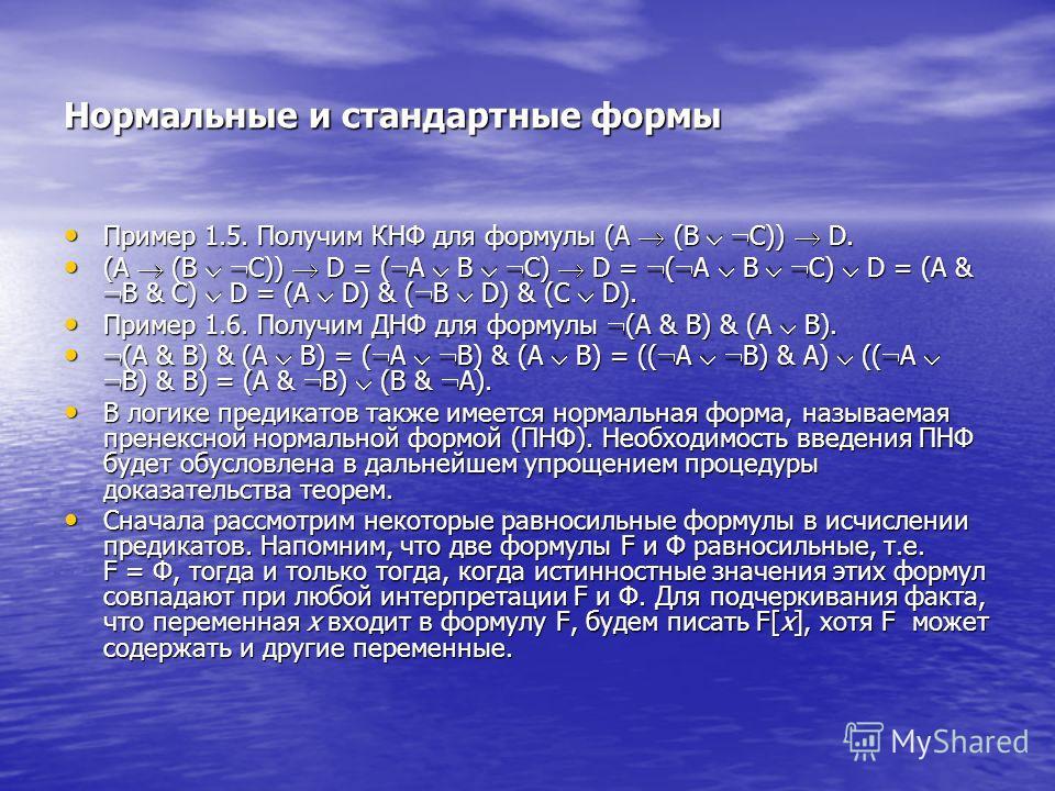 Нормальные и стандартные формы Пример 1.5. Получим КНФ для формулы (A (B C)) D. Пример 1.5. Получим КНФ для формулы (A (B C)) D. (A (B C)) D = ( A B C) D = ( A B C) D = (A & B & C) D = (A D) & ( B D) & (C D). (A (B C)) D = ( A B C) D = ( A B C) D = (