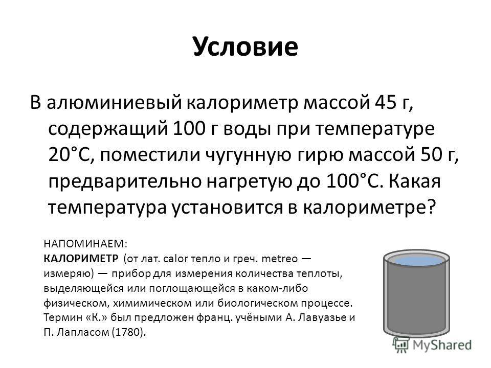 Условие В алюминиевый калориметр массой 45 г, содержащий 100 г воды при температуре 20°С, поместили чугунную гирю массой 50 г, предварительно нагретую до 100°С. Какая температура установится в калориметре? НАПОМИНАЕМ: КАЛОРИМЕТР (от лат. calor тепло