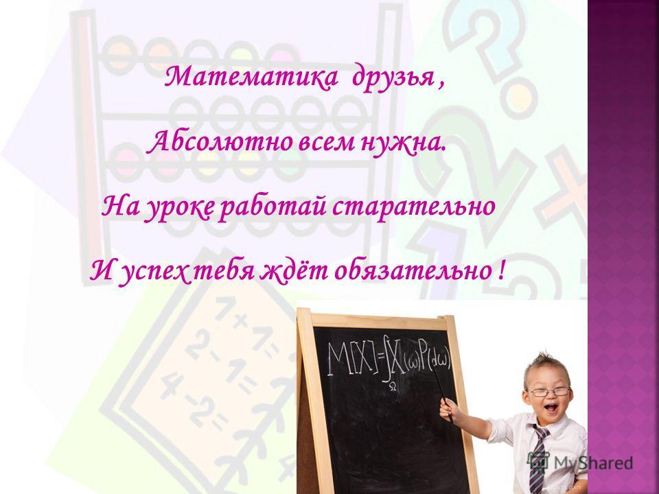 Математика друзья, Абсолютно всем нужна. На уроке работай старательно И успех тебя ждёт обязательно !