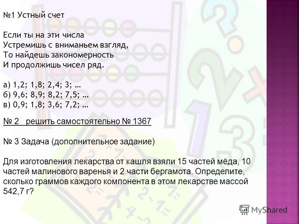 1 Устный счет Если ты на эти числа Устремишь с вниманьем взгляд, То найдешь закономерность И продолжишь чисел ряд. а) 1,2; 1,8; 2,4; 3; … б) 9,6; 8,9; 8,2; 7,5; … в) 0,9; 1,8; 3,6; 7,2; … 2 решить самостоятельно 1367 3 Задача (дополнительное задание)
