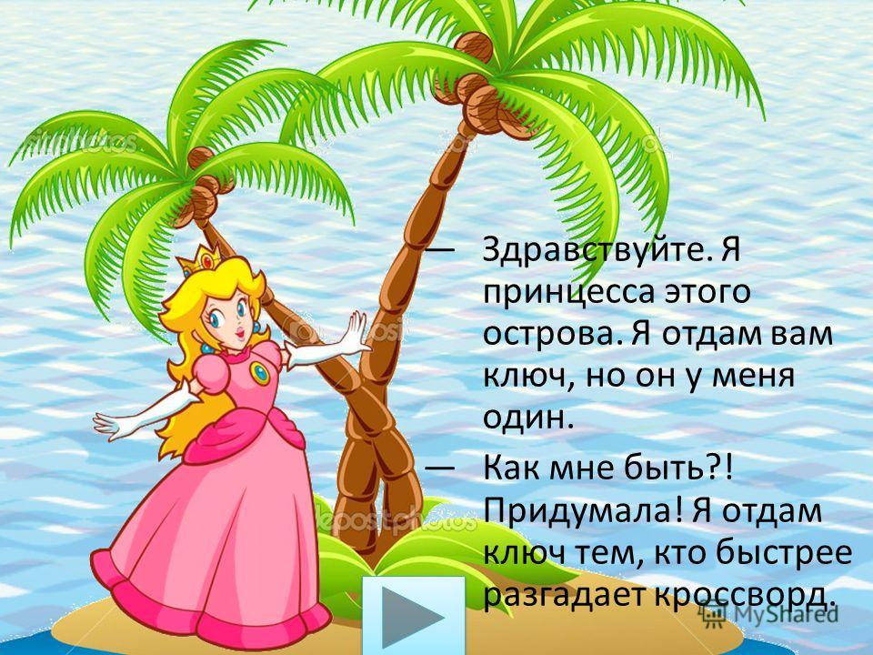 Здравствуйте. Я принцесса этого острова. Я отдам вам ключ, но он у меня один. Как мне быть?! Придумала! Я отдам ключ тем, кто быстрее разгадает кроссворд.