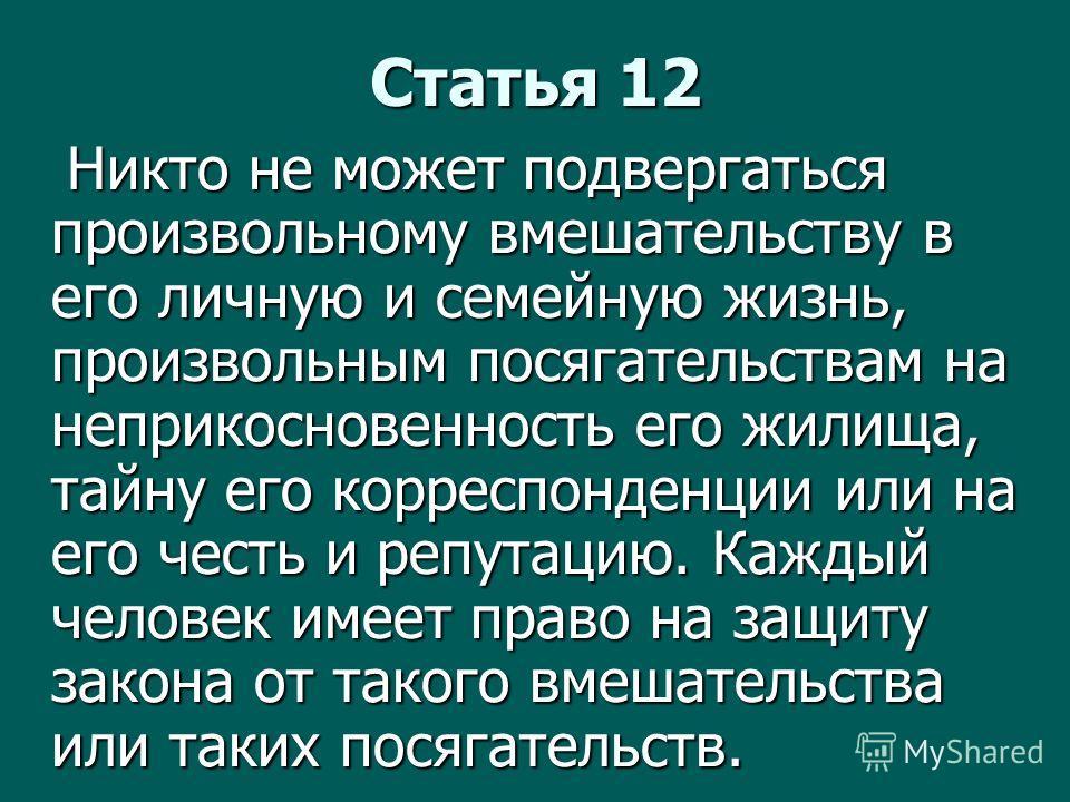 Статья 12 Никто не может подвергаться произвольному вмешательству в его личную и семейную жизнь, произвольным посягательствам на неприкосновенность его жилища, тайну его корреспонденции или на его честь и репутацию. Каждый человек имеет право на защи