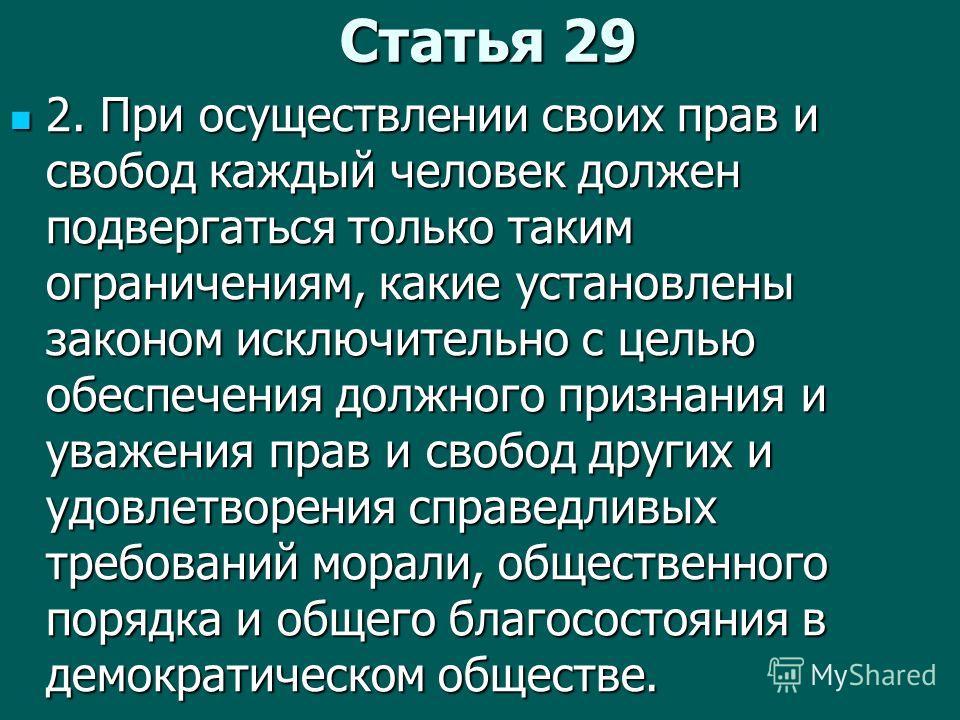 Статья 29 2. При осуществлении своих прав и свобод каждый человек должен подвергаться только таким ограничениям, какие установлены законом исключительно с целью обеспечения должного признания и уважения прав и свобод других и удовлетворения справедли