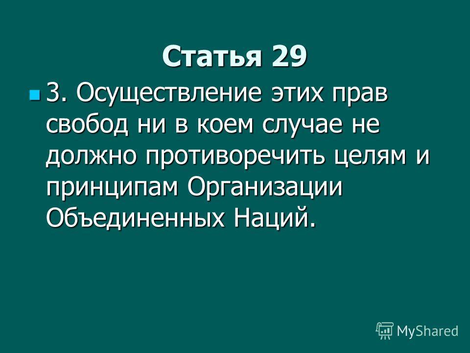 Статья 29 3. Осуществление этих прав свобод ни в коем случае не должно противоречить целям и принципам Организации Объединенных Наций. 3. Осуществление этих прав свобод ни в коем случае не должно противоречить целям и принципам Организации Объединенн