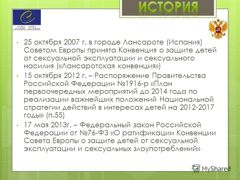 25 октября 2007 г. в городе Лансароте (Испания) Советом Европы принята Конвенция о защите детей от сексуальной эксплуатации и сексуального насилия («Лансаротская конвенция») 15 октября 2012 г. – Распоряжение Правительства Российской Федерации 1916-р
