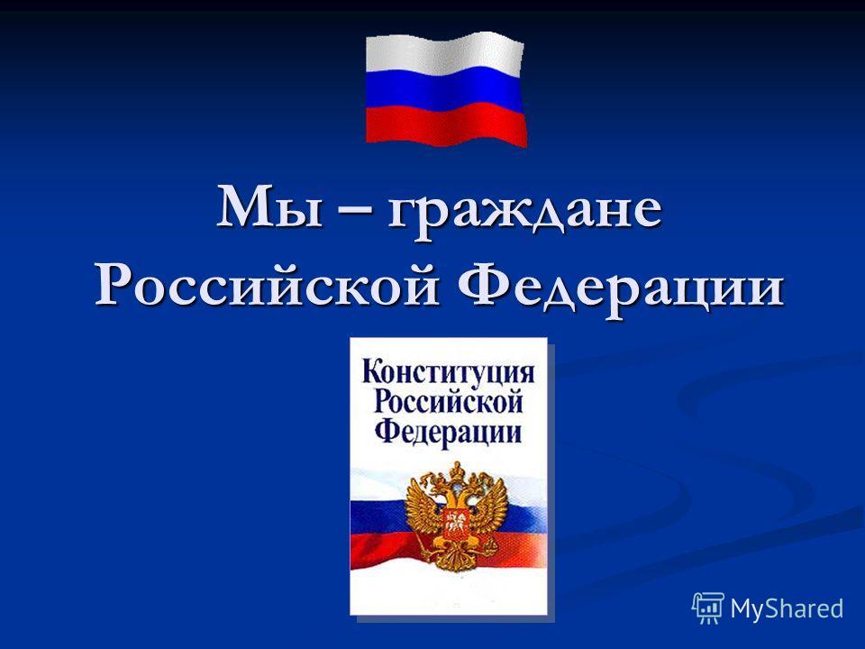 Мы – граждане Российской Федерации